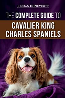 The Complete Guide to Cavalier King Charles Spaniels: Selecting, Training, Socializing, Caring For, and Loving Your New Ca...