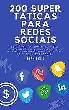 200 Super Táticas Para Redes Sociais: Domine Técnicas Simples Das Mídias Sociais Para Crescer Sua Marca, Escalar Seu Negóc...