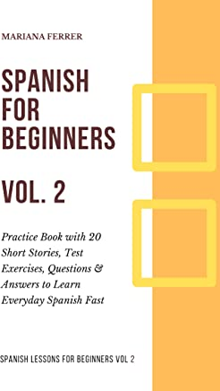 Spanish for Beginners: Practice Book with 20 Short Stories, Test Exercises, Questions & Answers to Learn Everyday Spanish Fast (Spanish Lessons for Beginners nº 2) (Spanish Edition)