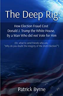 The Deep Rig: How Election Fraud Cost Donald J. Trump the White House, By a Man Who Did Note Vote for Him: (or what to sen...