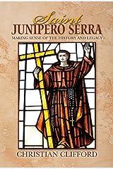 Saint Junipero Serra: Making Sense of the History and Legacy Kindle Edition