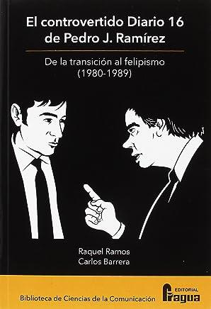 El controvertido Diario 16 de Pedro J. Ramírez : de la transición al felipismo