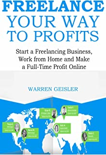 Freelance Your Way to Profits: Start a Freelancing Business, Work from Home and Make a Full-Time Profit Online