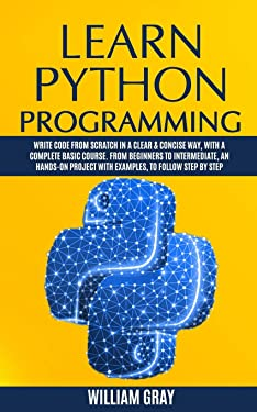 LEARN PYTHON PROGRAMMING: Write code from scratch in a clear & concise way, with a complete basic course. From beginners to intermediate, an hands-on project with examples, to follow step by step