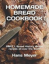 Homemade Bread Cookbook: PART 1. Bread History, Bread recipes all over the world