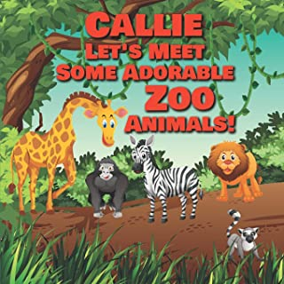 Callie Let's Meet Some Adorable Zoo Animals!: Personalized Baby Books with Your Child's Name in the Story - Children's Books Ages 1-3 (Personalized Books for Kids)