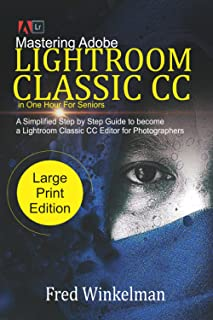Mastering Adobe Lightroom Classic CC In One Hour For Seniors: A Simplified Step by Step Guide to Become a Lightroom Classi...