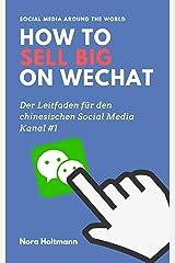 How to sell big on WeChat (German Edition): China Marketing: Neue Kunden und Umsatz über WeChat gewinnen. Der profitable Einstieg in den chinesischen Markt über Chinas Social-Media-Kanal #1 Kindle Edition