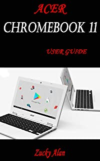 ACER CHROMEBOOK 11 USER GUIDE: The Illustrated Quick Reference Guide To Using Your Computer For Beginners And Seniors To S...
