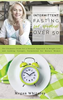 Intermittent Fasting for Women Over 50: The Ultimate Guide for a Natural Approach to Weight Loss and Looking Younger, Form...