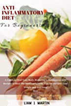 Anti-Inflammatory Diet for Beginners: A Guide to Heal Your Body, Reducing Inflammation with Recipes to Heal The Immune System. Tips for Success- Lose Weight and Feel Your Best