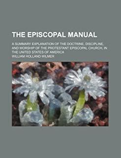 The Episcopal Manual; A Summary Explanation of the Doctrine, Discipline, and Worship of the Protestant Episcopal Church, i...