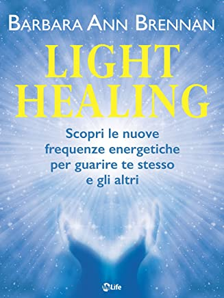Light Healing: Scopri le nuove frequenze energetiche per guarire te stesso e gli altri