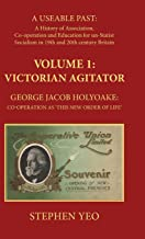 Victorian Agitator: George Jacob Holyoake (1817-1906): Co-Operation as 'This New Order of Life.': A Useable Past: the History of Association, ... in 19th and Early 20th Century Britain. 1