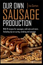 Our own sausage production: with 111 recipes for sausages, cold cuts and more, including tips on curing, smoking and sausage