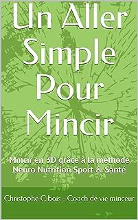 Un Aller Simple Pour Mincir: Neuro / Nutrition / Detox / Sport / PNL La méthode bien-être pour perdre du poids rapidement, mentalement & durablement (French Edition)