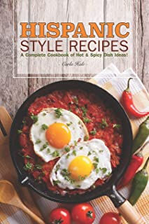 Hispanic Style Recipes: A Complete Cookbook of Hot & Spicy Dish Ideas!
