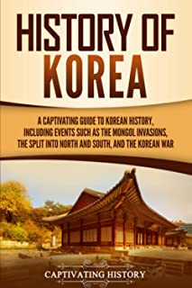 History of Korea: A Captivating Guide to Korean History, Including Events Such as the Mongol Invasions, the Split into Nor...
