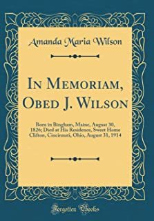 In Memoriam, Obed J. Wilson: Born in Bingham, Maine, August 30, 1826; Died at His Residence, Sweet Home Clifton, Cincinnat...