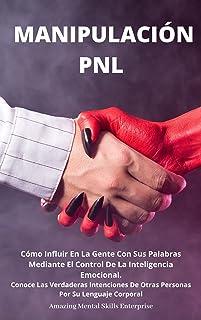 MANIPULACIÓN PNL : Cómo Influir En La Gente Con Sus Palabras Mediante El Control De La Inteligencia Emocional. Conoce Las ...