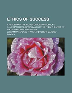 Ethics of Success; A Reader for the Higher Grades of Schools Illustrated by Inspiring Anecdotes from the Lives of Successf...
