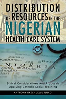 Distribution of Resources in the Nigerian Health Care System: Ethical Considerations and Proposals Applying Catholic Socia...