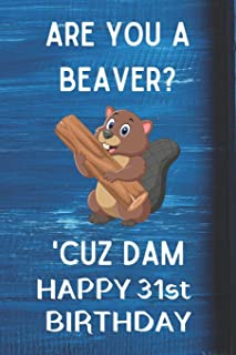 Are You A Beaver? 'Cuz Dam Happy 31st Birthday: Awesome Birthday Gift 31st Journal / Notebook / Diary / USA Gift (6 x 9 - 110 Blank Lined Pages)