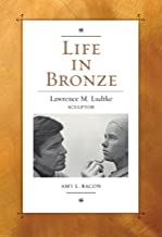 Life in Bronze: Lawrence M. Ludtke, Sculptor (Joe and Betty Moore Texas Art Series Book 16) (English Edition)