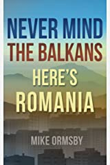 Never Mind the Balkans, Here's Romania: Close your guidebook and meet the people! Kindle Edition