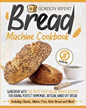 Bread Machine Cookbook: Guidebook With The Best-Ever Bread Maker Recipes for Baking Perfect Homemade, Artisan, Hands-Off B...