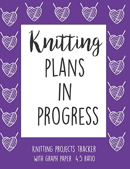 Knitting Plans In Progress: Knitting Log Book, knitter's Graph Paper Notebook 4 5 Ratio, Organise and Keep Track Of Your knitting Projects Records, Patters, Yarns, designs