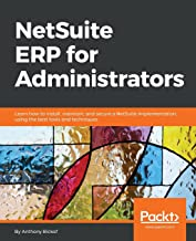 NetSuite ERP for Administrators: Learn how to install, maintain, and secure a NetSuite implementation, using the best tools and techniques