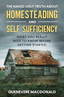 """The Naked Ugly Truth about Homesteading and Self Sufficiency: Everything you """"Really"""" need to know before getting started."""