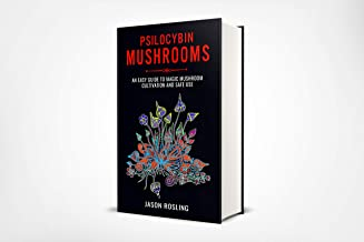 Psilocybin Mushrooms: An Easy Guide to Magic Mushroom Cultivation and Safe Use
