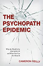 The Psychopath Epidemic: Why the World Is So F*cked Up and What You Can Do About It