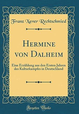 Hermine von Dalheim: Eine Erzählung aus den Ersten Jahren des Kulturkampfes in Deutschland (Classic Reprint)