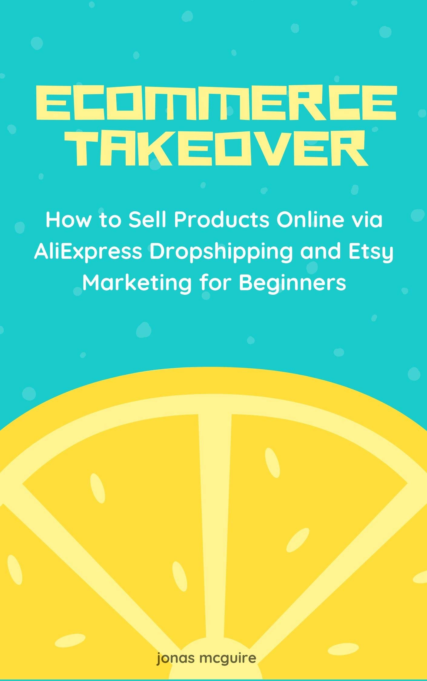 Ecommerce Takeover 2020: How to Sell Products Online via AliExpress Dropshipping and Etsy Marketing for Beginners