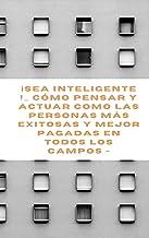 ¡Sea inteligente !_ Cómo pensar y actuar como las personas más exitosas y mejor pagadas en todos los campos - (Spanish Edi...
