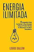 Energia Ilimitada: 5 Segredos Para Aumentar A Sua Energia Física E Poder Mental E Alavancar Os Seus Resultados
