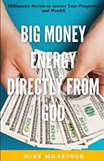 Big Money Energy Directly from God: Millionaire Secrets to Attract Your Prosperity and Find Your Simple Path to Wealth