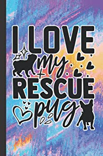 I Love My Rescue Pug: Notebook Journal For Pug Owners   Gifts For Pug Dog Lovers