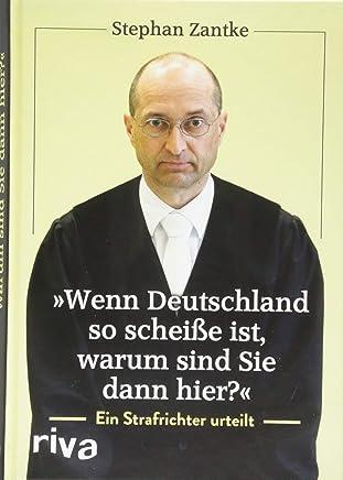 Wenn Deutschland so scheiße ist waru sind Sie dann hier? Ein Strafrichter urteilt by Stephan Zantke