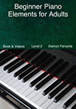 Beginner Piano Elements for Adults: Teach Yourself to Play Piano, Step-By-Step Guide to Get You Started, Level 2 (Book & Streaming Videos)