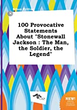 100 Provocative Statements about Stonewall Jackson: The Man, the Soldier, the Legend