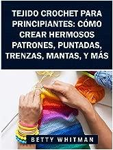 Tejido Crochet para principiantes:  Cómo crear hermosos patrones, puntadas, trenzas, mantas, y más (Spanish Edition)
