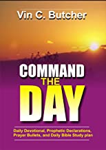 Command  The Day: Daily Devotional, Prophetic Declarations, Prayer Bullets, And Daily Bible Study Plan