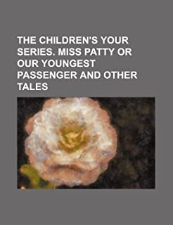The Children's Your Series. Miss Patty or Our Youngest Passenger and Other Tales