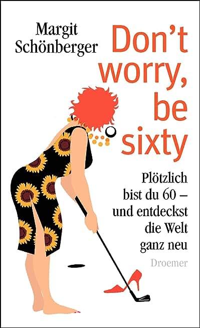 Don't worry, be sixty: Plötzlich bist du 60 - und entdeckst die Welt ganz neu