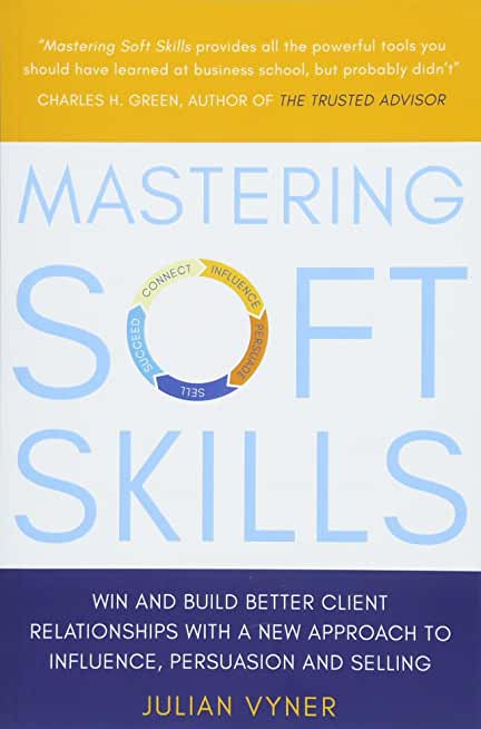 Mastering Soft Skills: Win and Build Better Client Relationships with a New Approach to Influence, Persuasion and Selling