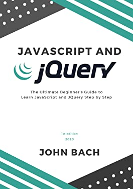 JavaScript and JQuery: The Ultimate Beginner's Guide to Learn JavaScript and JQuery Step by Step | 1st Edition | 2020